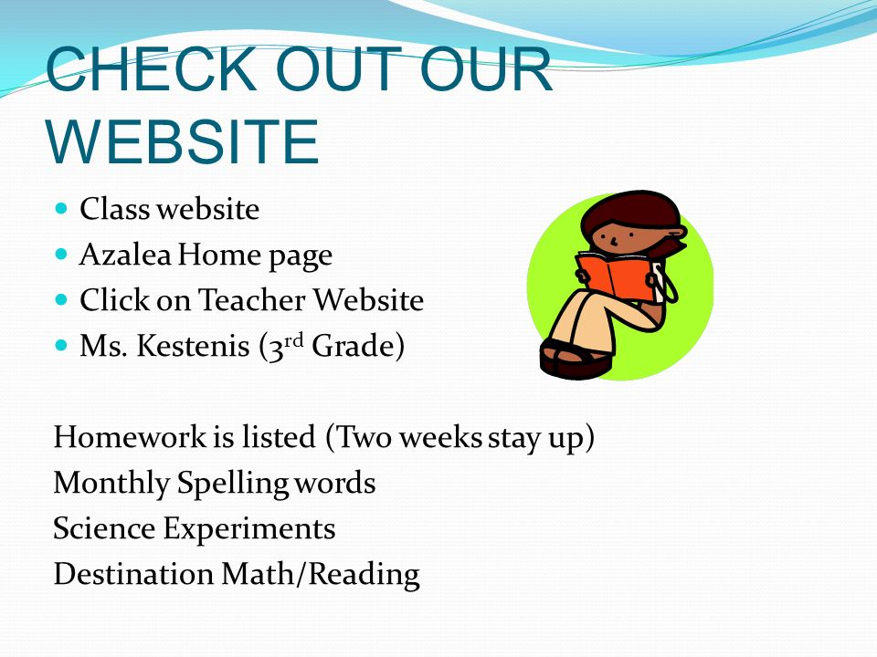 CHECK OUT OUR WEBSITE Class website Azalea Home page Click on Teacher Website Ms. Kestenis (3 rd Grade) Homework is listed (Two weeks stay up) Monthly