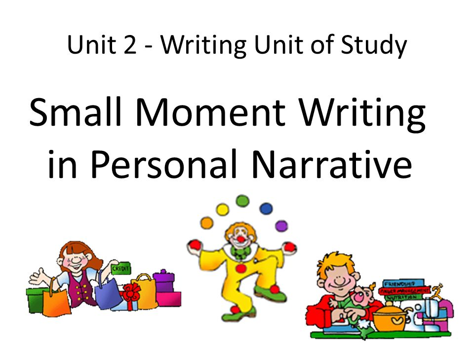 Unit 2 - Writing Unit of Study Small Moment Writing in Personal Narrative