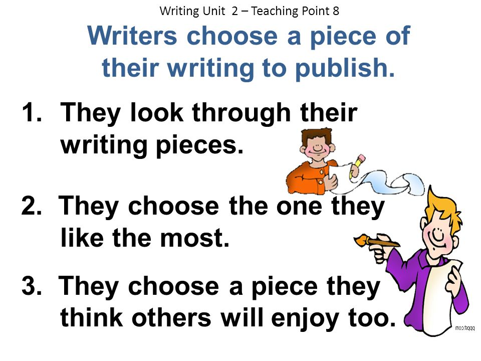 Writing Unit 2 – Teaching Point 8 Writers choose a piece of their writing to publish. 1.They look through their writing pieces. 2. They choose the one