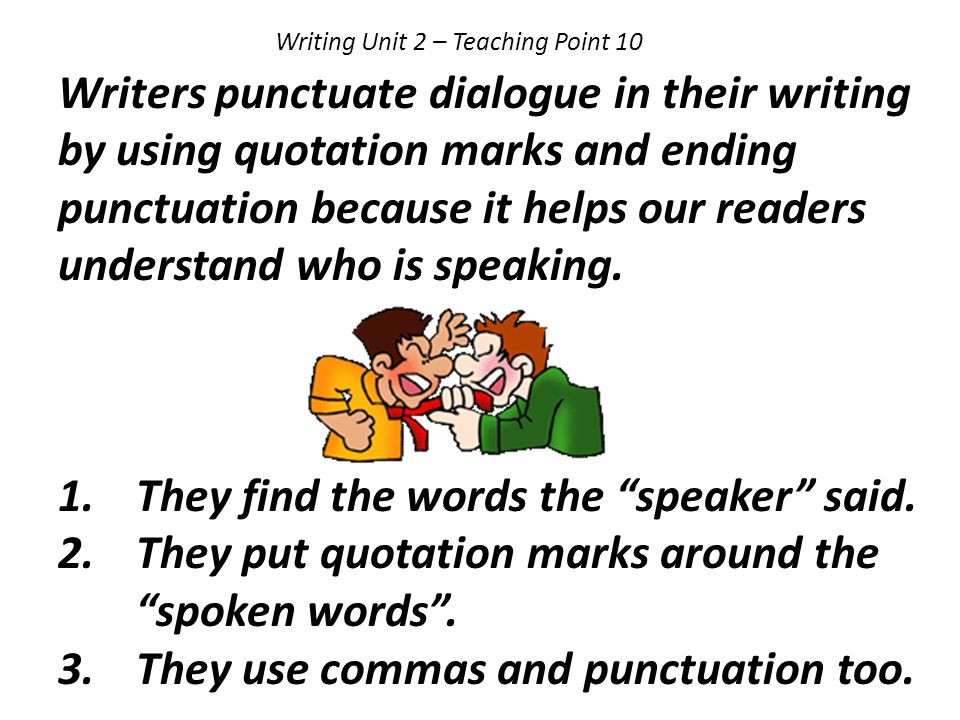 Writing Unit 2 – Teaching Point 10 Writers punctuate dialogue in their writing by using quotation marks and ending punctuation because it helps our re