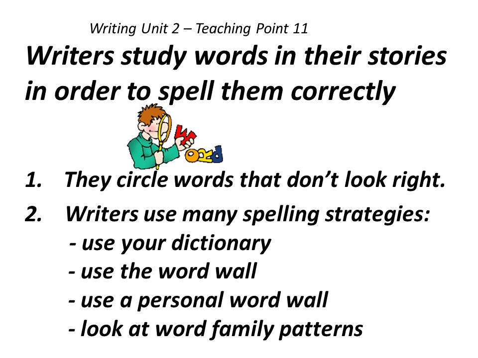Writing Unit 2 – Teaching Point 11 Writers study words in their stories in order to spell them correctly 1.They circle words that dont look right. 2.