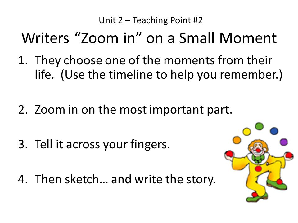 Unit 2 – Teaching Point #2 Writers Zoom in on a Small Moment 1.They choose one of the moments from their life. (Use the timeline to help you remember.