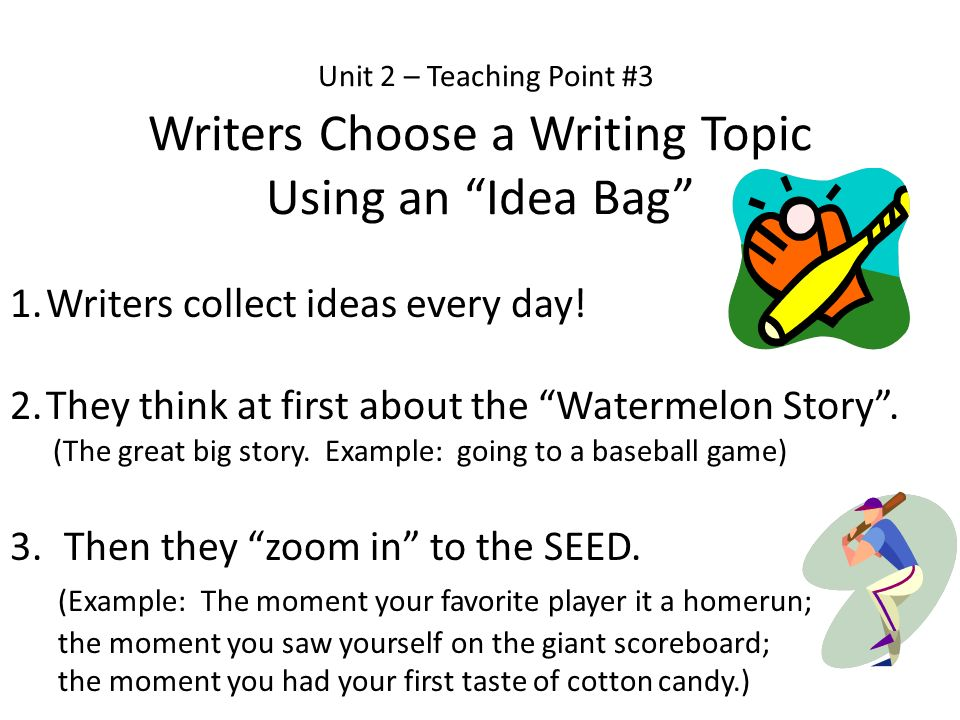 Unit 2 – Teaching Point #3 Writers Choose a Writing Topic Using an Idea Bag 1.Writers collect ideas every day! 2.They think at first about the Waterme