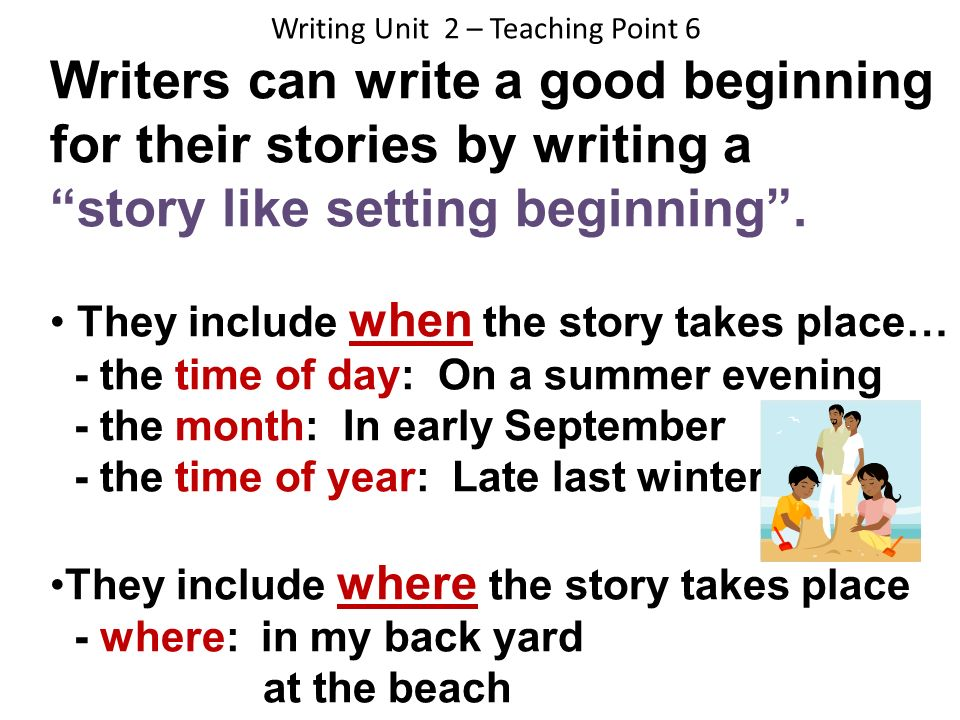 Writing Unit 2 – Teaching Point 6 Writers can write a good beginning for their stories by writing a story like setting beginning. They include when th