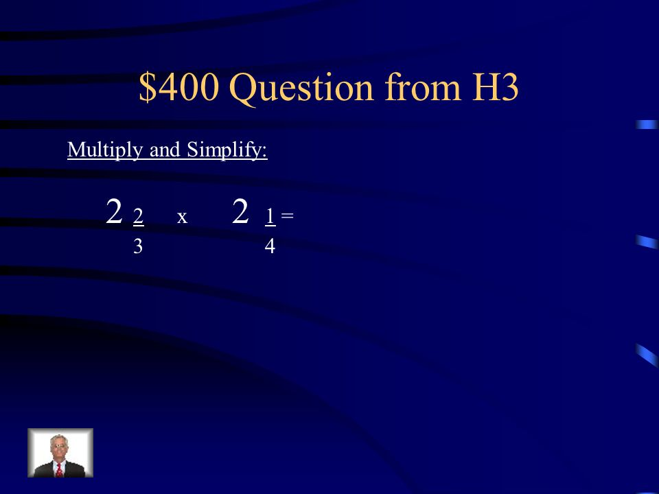 $300 Answer from H3 Multiply and Simplify: 3 3 x 1 =15 x 1 = 15 4 44 4 16