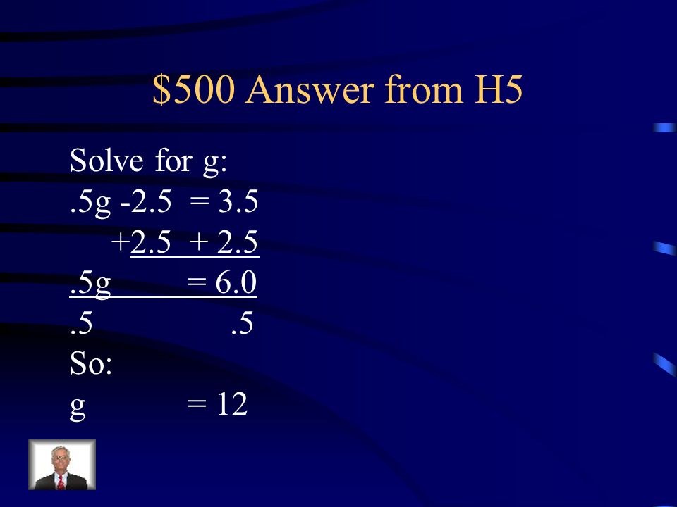 $500 Question from H5 Solve for g:.5g -2.5 =3.5
