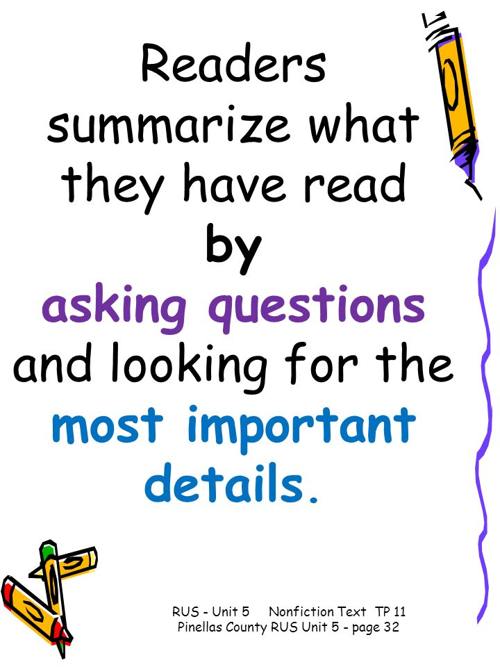 Readers summarize what they have read by asking questions and looking for the most important details. RUS - Unit 5 Nonfiction Text TP 11 Pinellas Coun