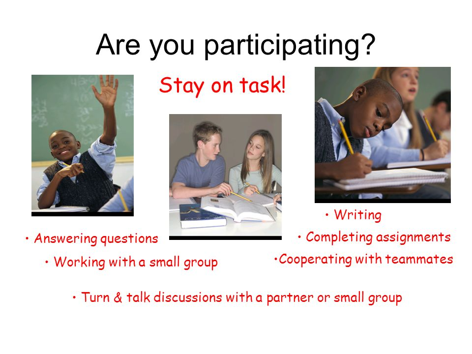 Are you participating? Answering questions Working with a small group Turn & talk discussions with a partner or small group Stay on task! Writing Comp