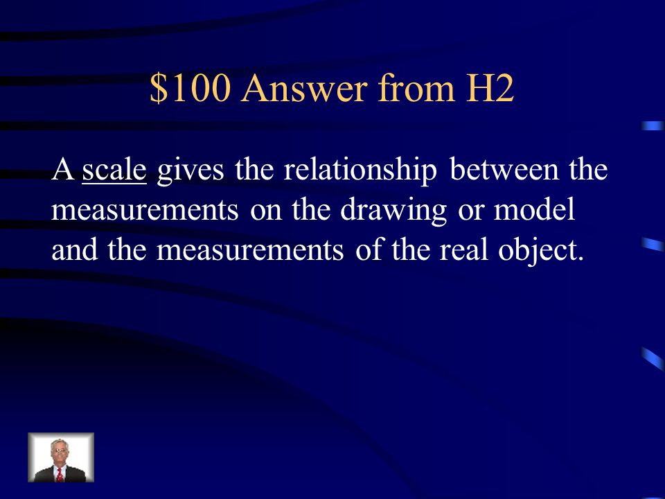 $100 Question from H2 A _____ gives the relationship between the measurements on the drawing or model and the measurements of the real object.