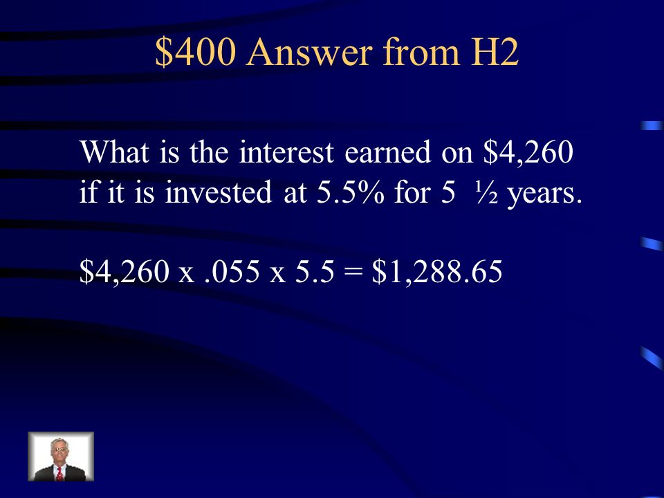 $400 Question from H2 What is the interest earned on $4,260 if it is invested at 5.5% for 5 ½ years.