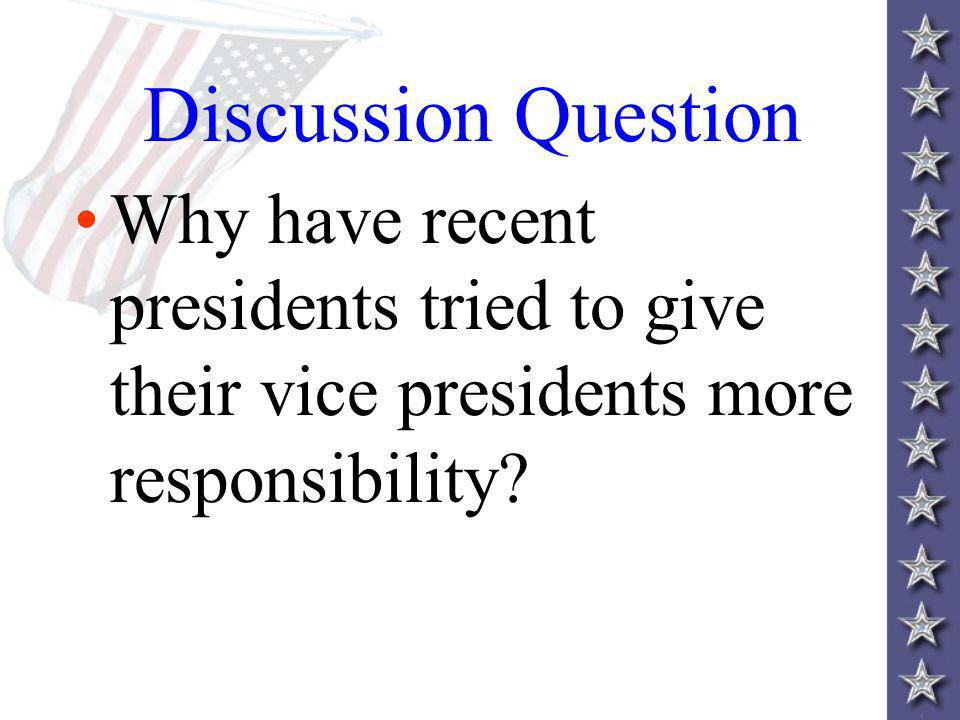 Discussion Question Why have recent presidents tried to give their vice presidents more responsibility?