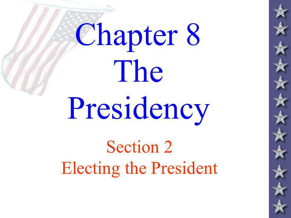 Chapter 8 The Presidency Section 2 Electing the President
