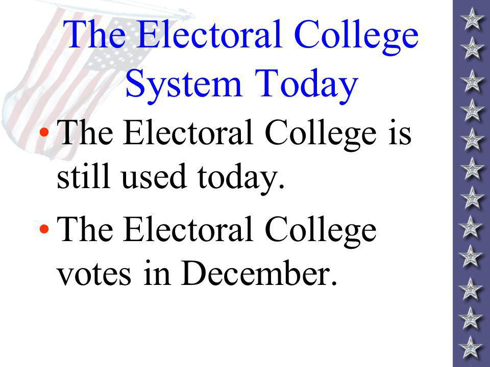 The Electoral College System Today The Electoral College is still used today.