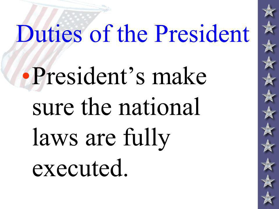 Duties of the President Presidents make sure the national laws are fully executed.