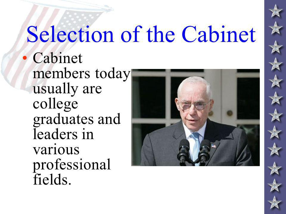 Selection of the Cabinet Cabinet members today usually are college graduates and leaders in various professional fields.
