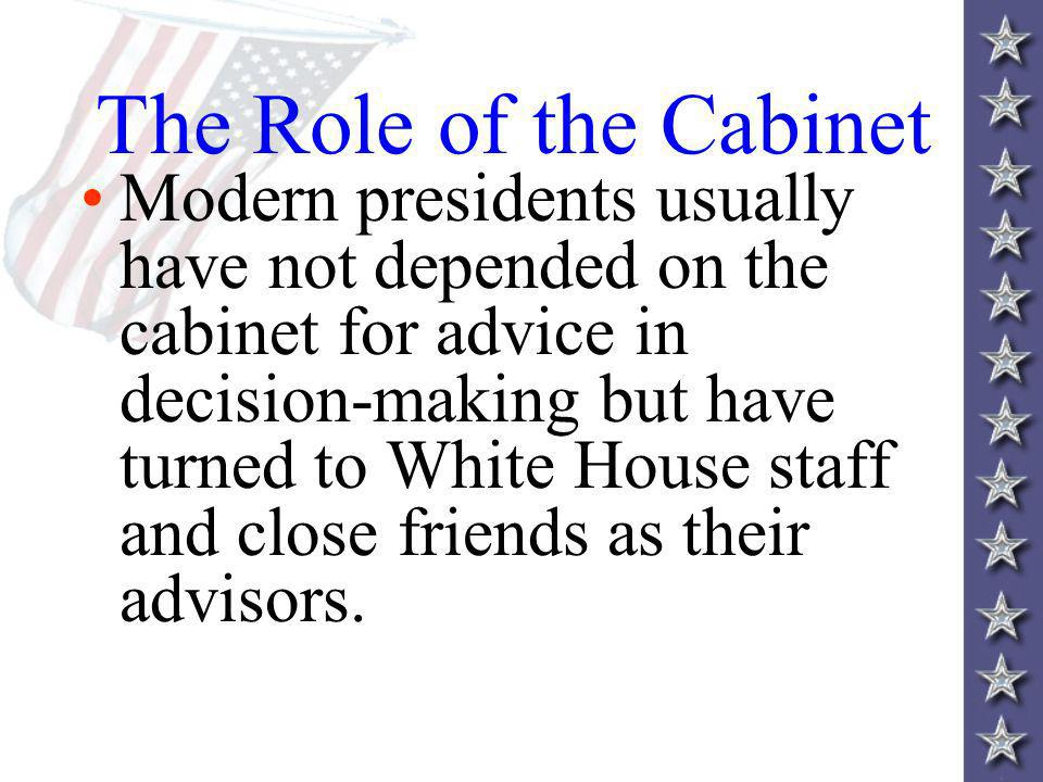 The Role of the Cabinet Modern presidents usually have not depended on the cabinet for advice in decision-making but have turned to White House staff and close friends as their advisors.