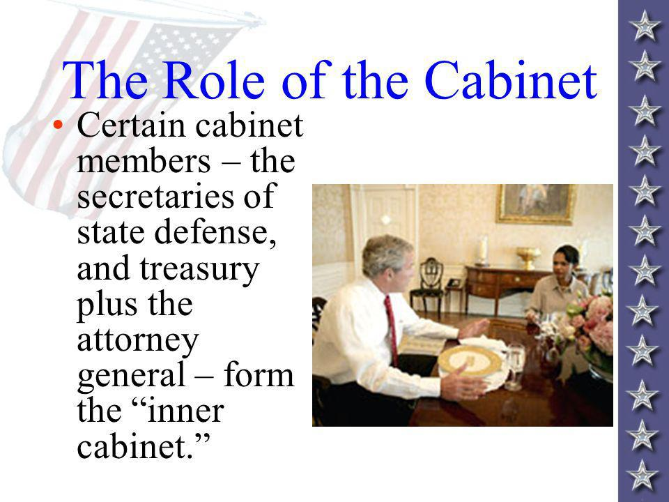 The Role of the Cabinet Certain cabinet members – the secretaries of state defense, and treasury plus the attorney general – form the inner cabinet.