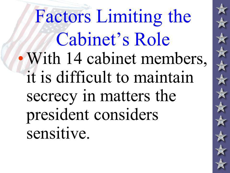 Factors Limiting the Cabinets Role With 14 cabinet members, it is difficult to maintain secrecy in matters the president considers sensitive.