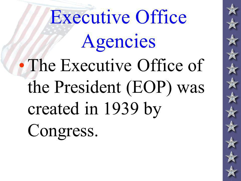Executive Office Agencies The Executive Office of the President (EOP) was created in 1939 by Congress.