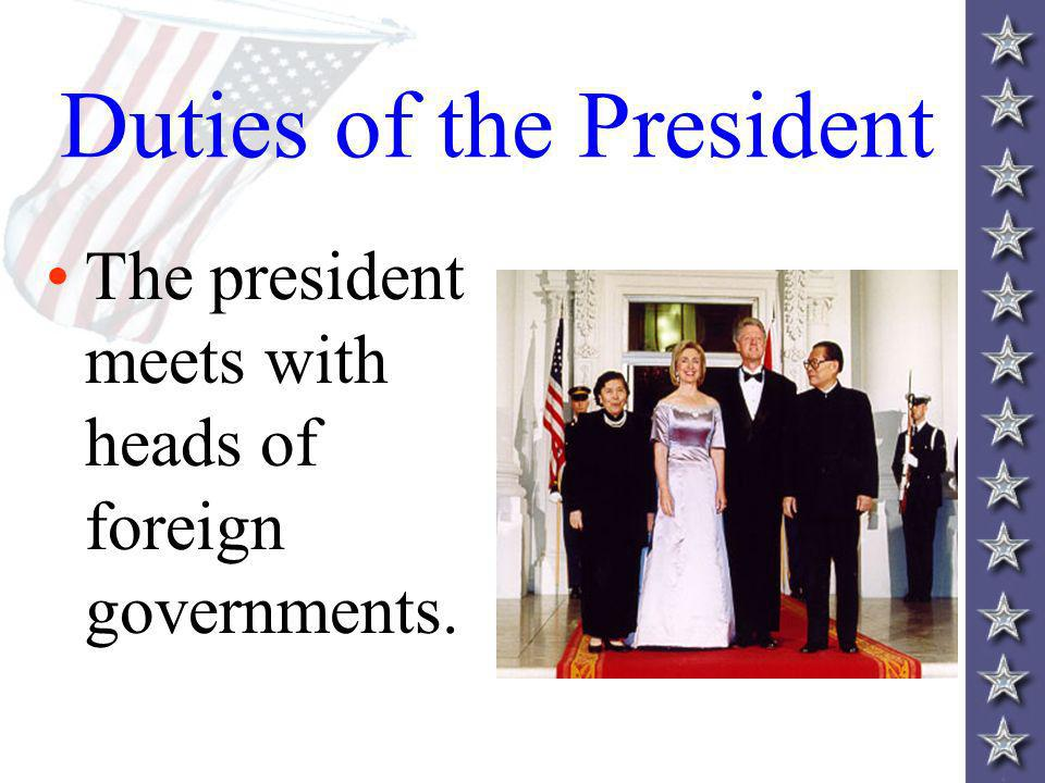 Duties of the President The president meets with heads of foreign governments.