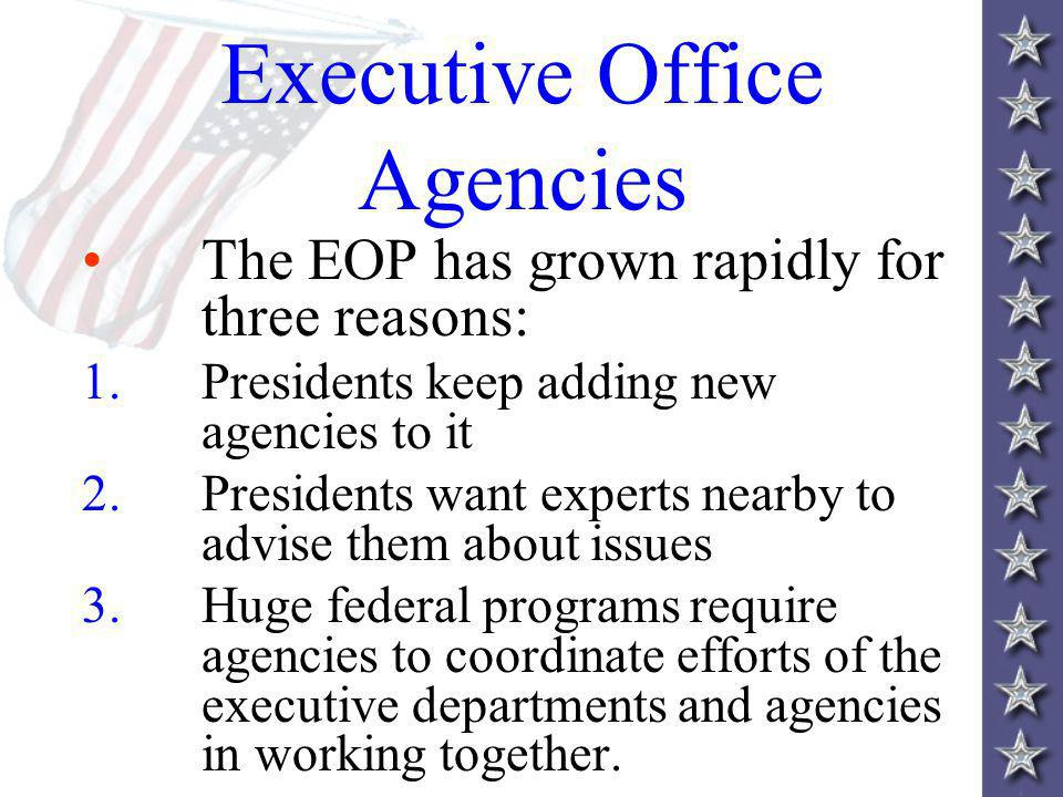 Executive Office Agencies The EOP has grown rapidly for three reasons: 1.Presidents keep adding new agencies to it 2.Presidents want experts nearby to advise them about issues 3.Huge federal programs require agencies to coordinate efforts of the executive departments and agencies in working together.
