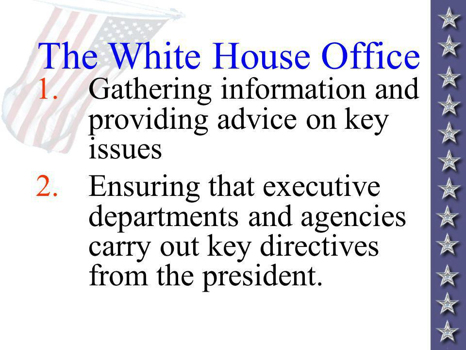 The White House Office 1.Gathering information and providing advice on key issues 2.Ensuring that executive departments and agencies carry out key directives from the president.