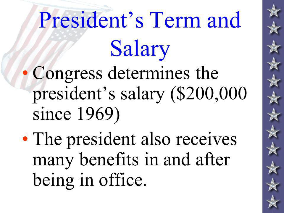 Presidents Term and Salary Congress determines the presidents salary ($200,000 since 1969) The president also receives many benefits in and after being in office.