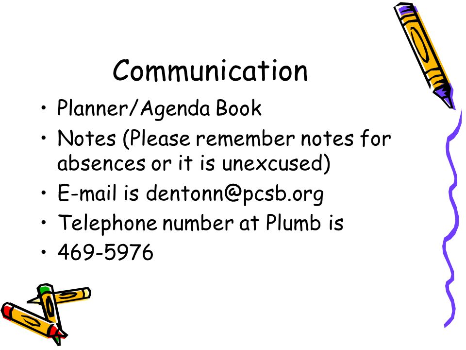 Communication Planner/Agenda Book Notes (Please remember notes for absences or it is unexcused) E-mail is dentonn@pcsb.org Telephone number at Plumb is 469-5976
