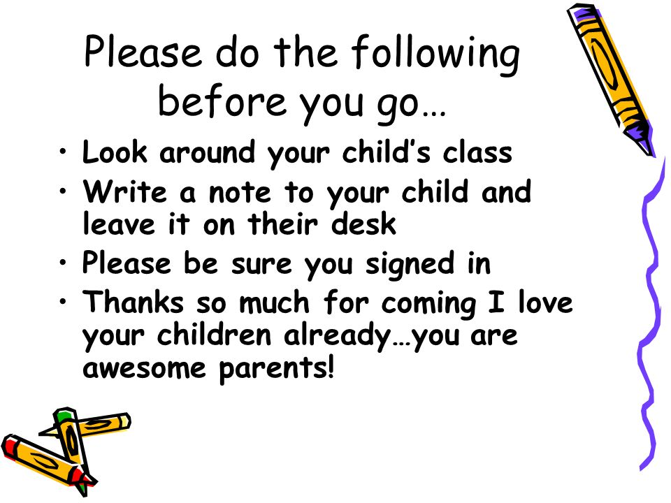 Please do the following before you go… Look around your childs class Write a note to your child and leave it on their desk Please be sure you signed in Thanks so much for coming I love your children already…you are awesome parents!