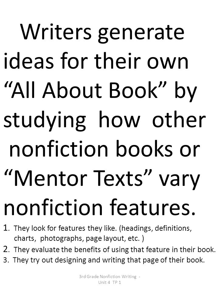 Writers generate ideas for their own All About Book by studying how other nonfiction books or Mentor Texts vary nonfiction features.