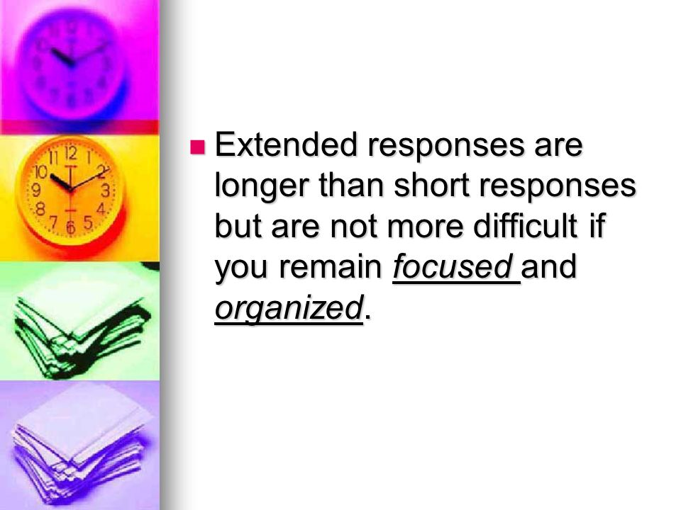 Extended responses are longer than short responses but are not more difficult if you remain focused and organized. Extended responses are longer than