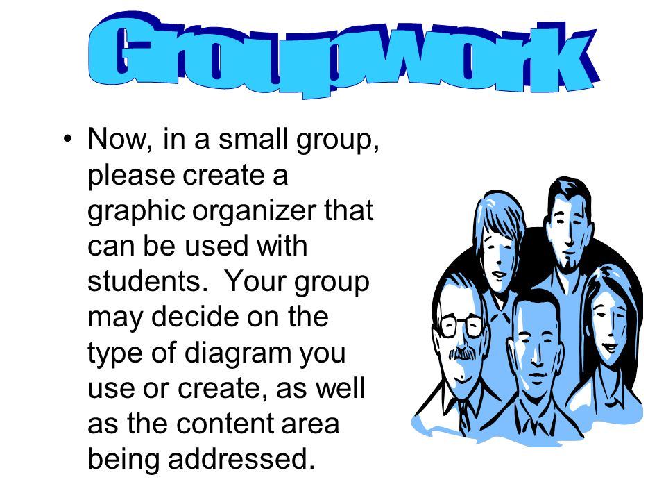 Now, in a small group, please create a graphic organizer that can be used with students. Your group may decide on the type of diagram you use or creat