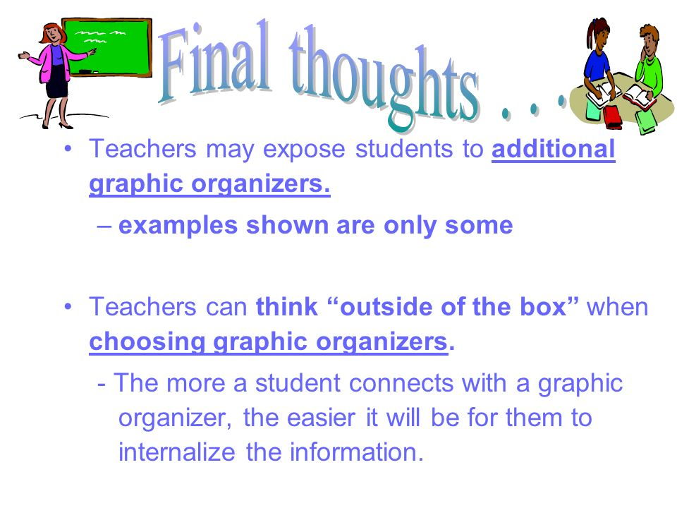 Teachers may expose students to additional graphic organizers. –examples shown are only some Teachers can think outside of the box when choosing graph