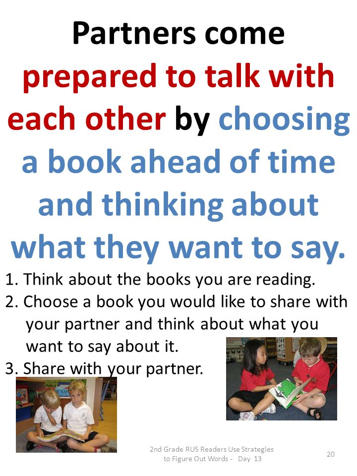 2nd Grade RUS Readers Use Strategies to Figure Out Words - Day 13 20 Partners come prepared to talk with each other by choosing a book ahead of time a