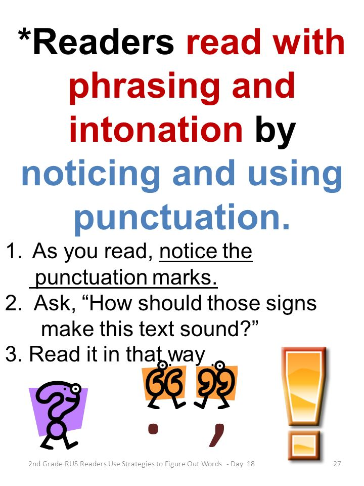 27 *Readers read with phrasing and intonation by noticing and using punctuation. 1.As you read, notice the punctuation marks. 2. Ask, How should those