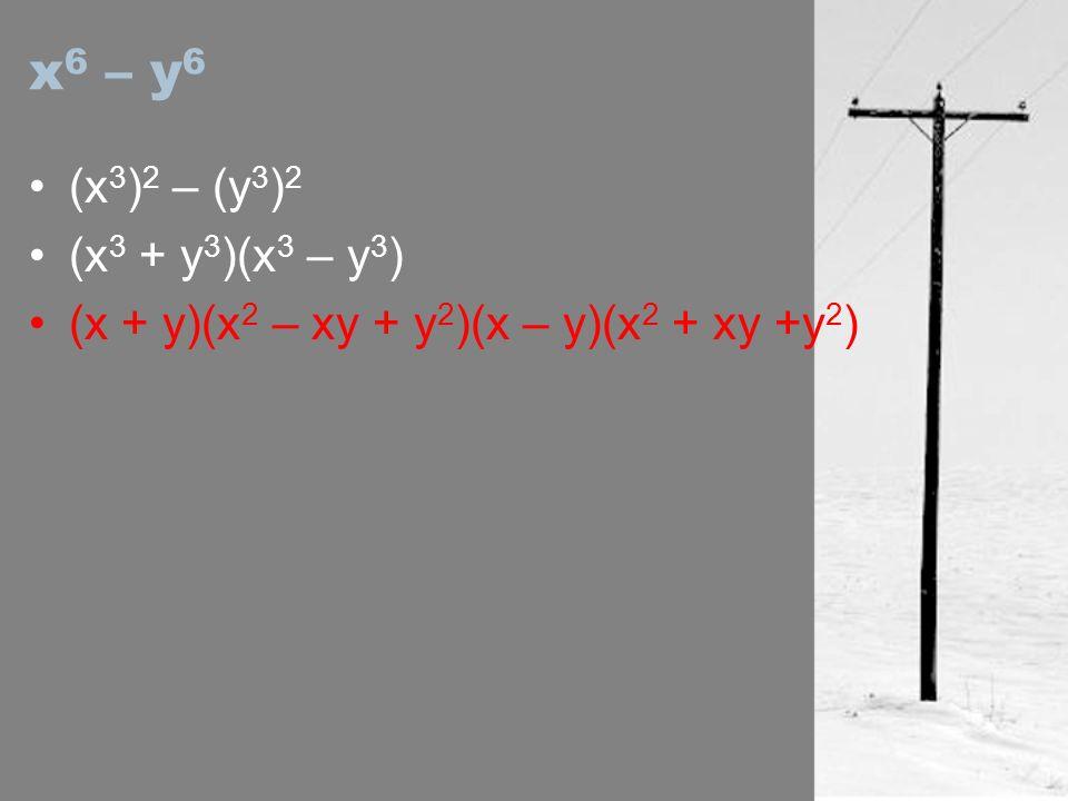 x 6 – y 6 (x 3 ) 2 – (y 3 ) 2 (x 3 + y 3 )(x 3 – y 3 ) (x + y)(x 2 – xy + y 2 )(x – y)(x 2 + xy +y 2 )