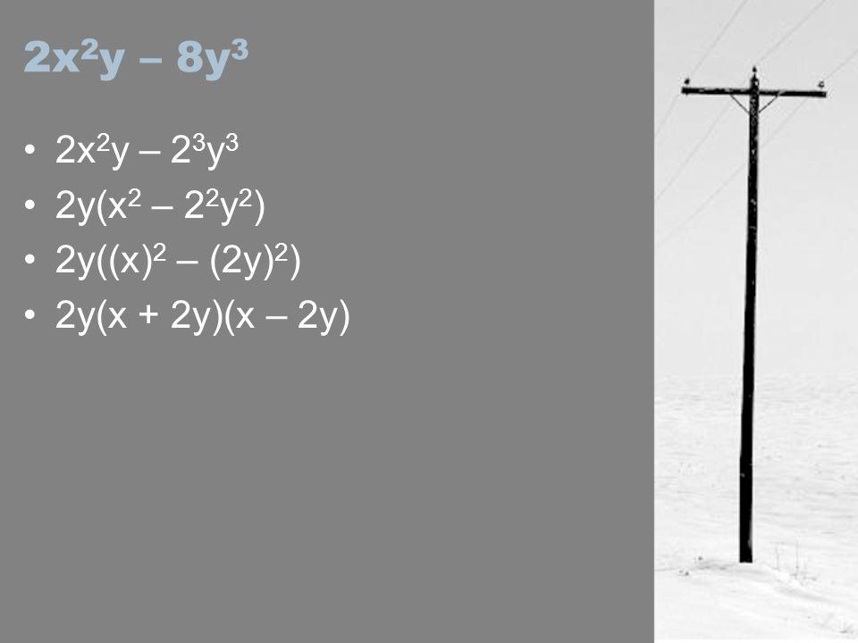 2x 2 y – 8y 3 2x 2 y – 2 3 y 3 2y(x 2 – 2 2 y 2 ) 2y((x) 2 – (2y) 2 ) 2y(x + 2y)(x – 2y)