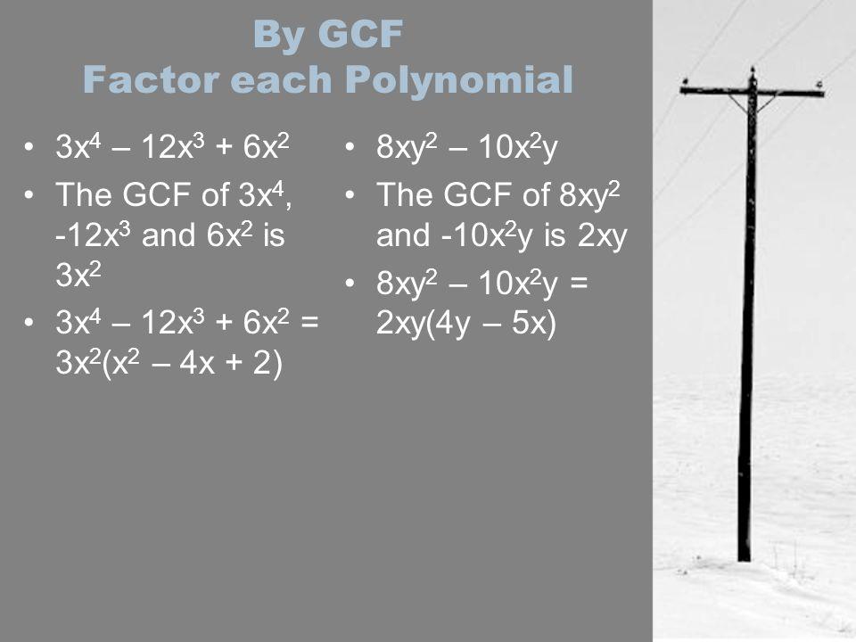 By GCF Factor each Polynomial 3x 4 – 12x 3 + 6x 2 The GCF of 3x 4, -12x 3 and 6x 2 is 3x 2 3x 4 – 12x 3 + 6x 2 = 3x 2 (x 2 – 4x + 2) 8xy 2 – 10x 2 y T