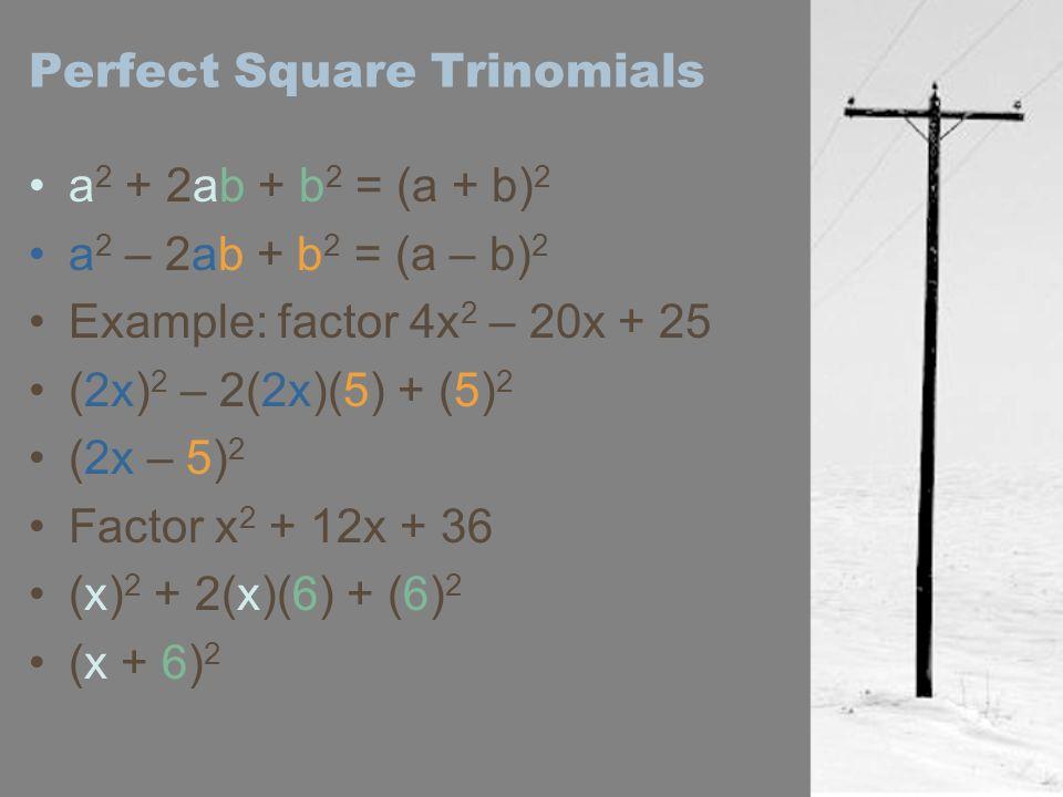 Perfect Square Trinomials a 2 + 2ab + b 2 = (a + b) 2 a 2 – 2ab + b 2 = (a – b) 2 Example: factor 4x 2 – 20x + 25 (2x) 2 – 2(2x)(5) + (5) 2 (2x – 5) 2