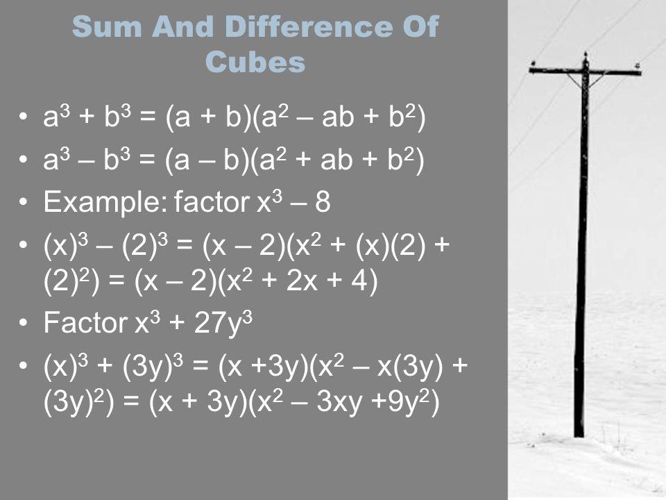 Sum And Difference Of Cubes a 3 + b 3 = (a + b)(a 2 – ab + b 2 ) a 3 – b 3 = (a – b)(a 2 + ab + b 2 ) Example: factor x 3 – 8 (x) 3 – (2) 3 = (x – 2)(