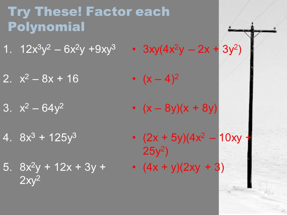 Try These! Factor each Polynomial 1.12x 3 y 2 – 6x 2 y +9xy 3 2.x 2 – 8x + 16 3.x 2 – 64y 2 4.8x 3 + 125y 3 5.8x 2 y + 12x + 3y + 2xy 2 3xy(4x 2 y – 2