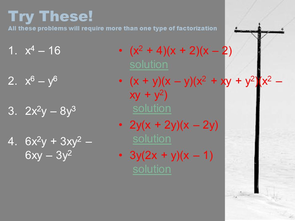 Try These! All these problems will require more than one type of factorization 1.x 4 – 16 2.x 6 – y 6 3.2x 2 y – 8y 3 4.6x 2 y + 3xy 2 – 6xy – 3y 2 (x