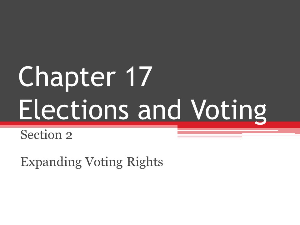 Chapter 17 Elections and Voting Section 2 Expanding Voting Rights