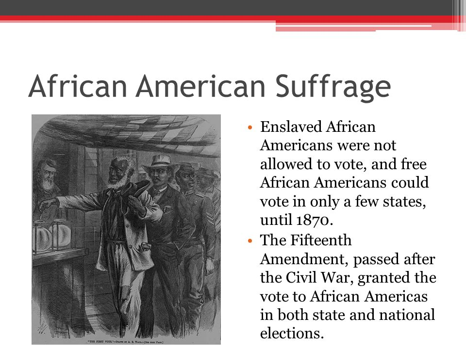 African American Suffrage Enslaved African Americans were not allowed to vote, and free African Americans could vote in only a few states, until 1870.