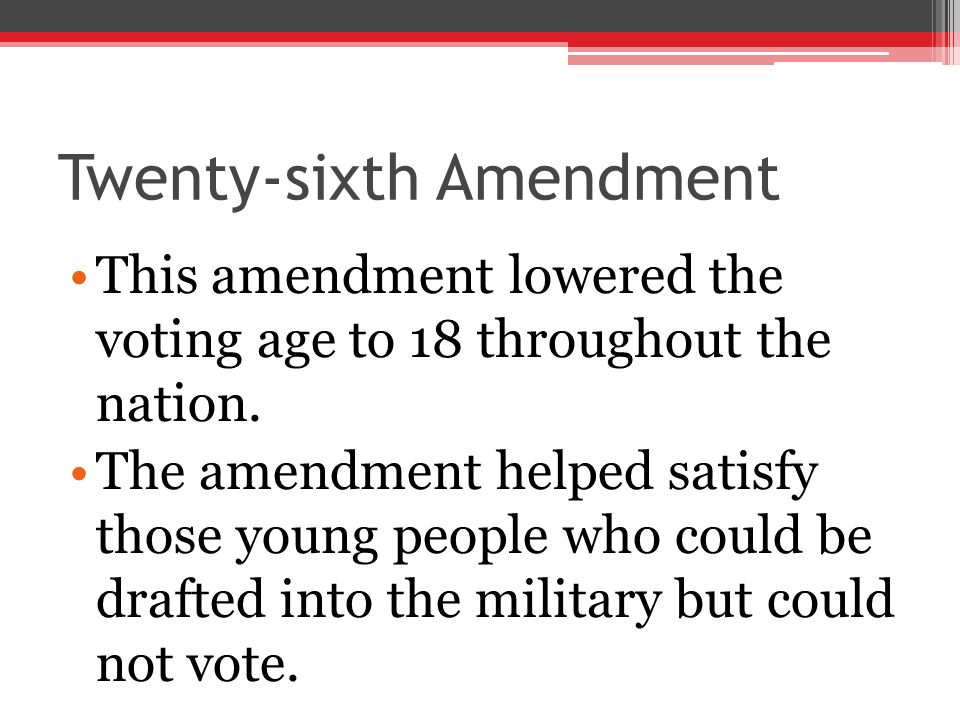 Twenty-sixth Amendment This amendment lowered the voting age to 18 throughout the nation. The amendment helped satisfy those young people who could be
