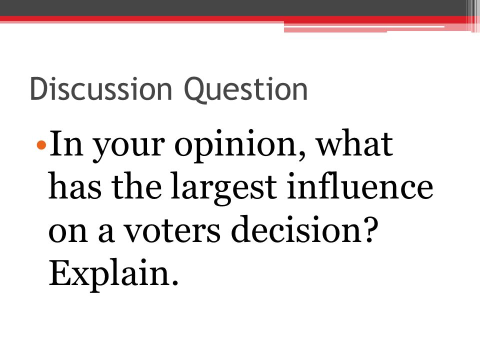 Discussion Question In your opinion, what has the largest influence on a voters decision? Explain.