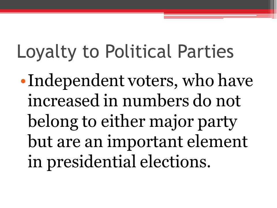 Loyalty to Political Parties Independent voters, who have increased in numbers do not belong to either major party but are an important element in pre