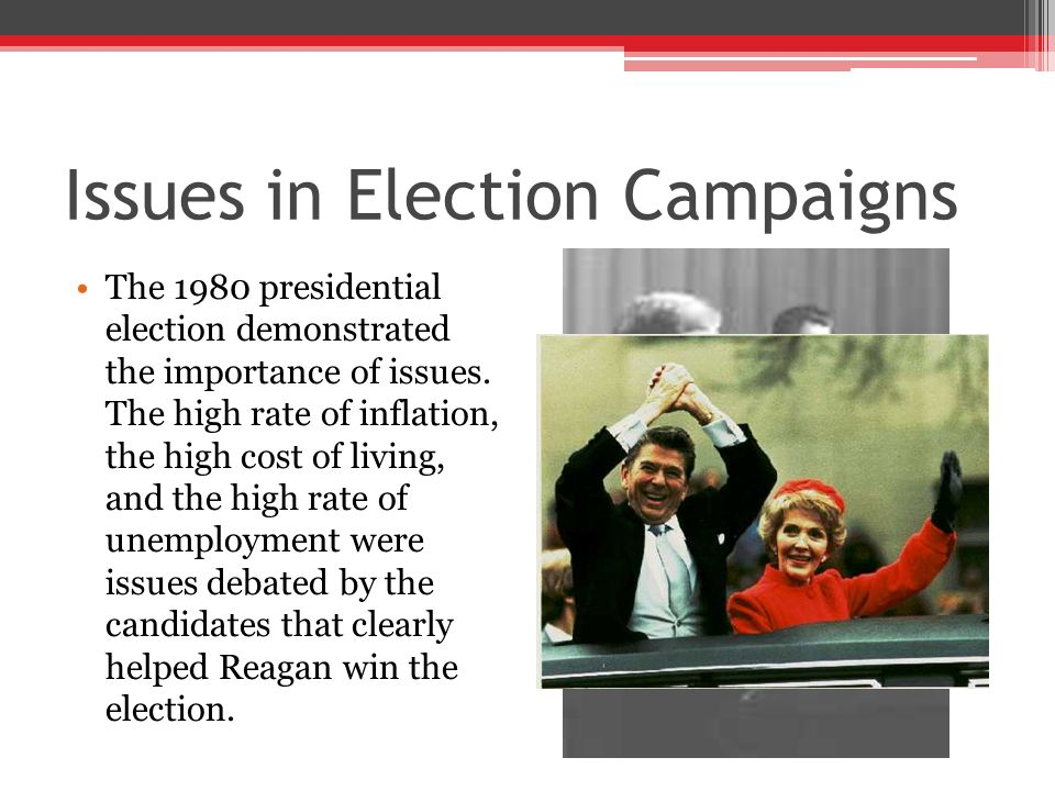 Issues in Election Campaigns The 1980 presidential election demonstrated the importance of issues. The high rate of inflation, the high cost of living