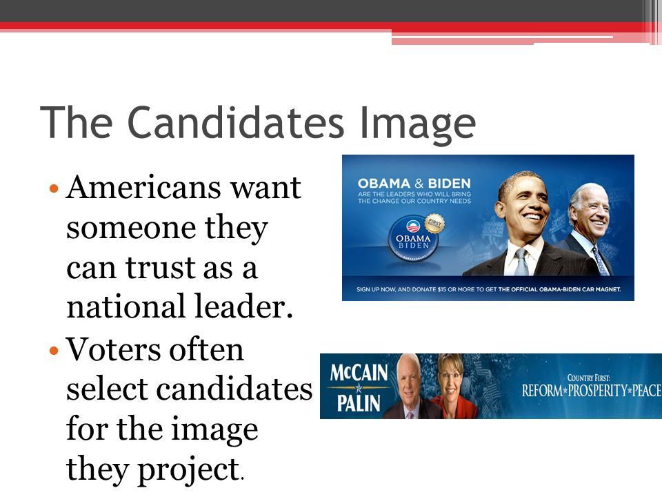 The Candidates Image Americans want someone they can trust as a national leader. Voters often select candidates for the image they project.
