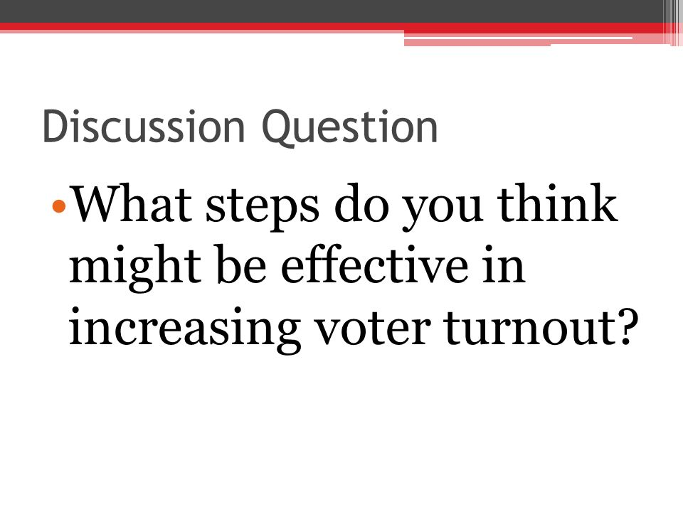 Discussion Question What steps do you think might be effective in increasing voter turnout?